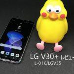 LG V30+(L-01K/LGV35)実機レビュー 評判・評価を知りたいなら