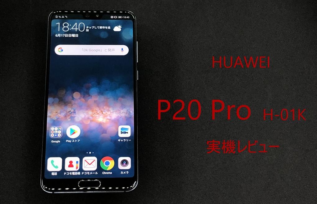 HUAWEI P20 Pro HW-01K 実機レビュー スマホ機能を中心に評価・評判・デメリットについて